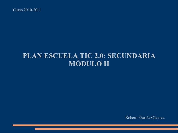 Curso 2010-2011 PLAN ESCUELA TIC 2.0: SECUNDARIA MÓDULO II Roberto García Cáceres.
