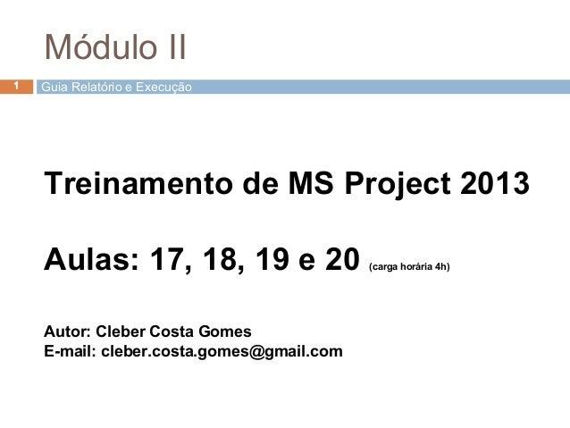 Guia Relatório e Execução1 Treinamento de MS Project 2013 Aulas: 17, 18, 19 e 20 (carga horária 4h) Autor: Cleber Costa Go...