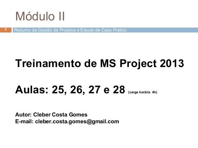 1 Treinamento de MS Project 2013 Aulas: 25, 26, 27 e 28 (carga horária 4h) Autor: Cleber Costa Gomes E-mail: cleber.costa....