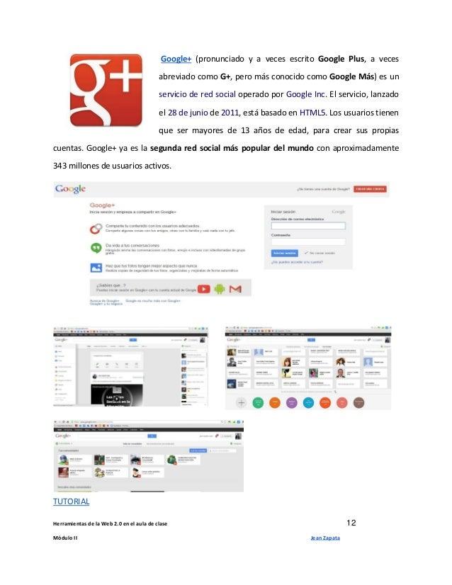 Herramientas de la Web 2.0 en el aula de clase 12 Módulo II Jean Zapata Google+ (pronunciado y a veces escrito Google Plus...
