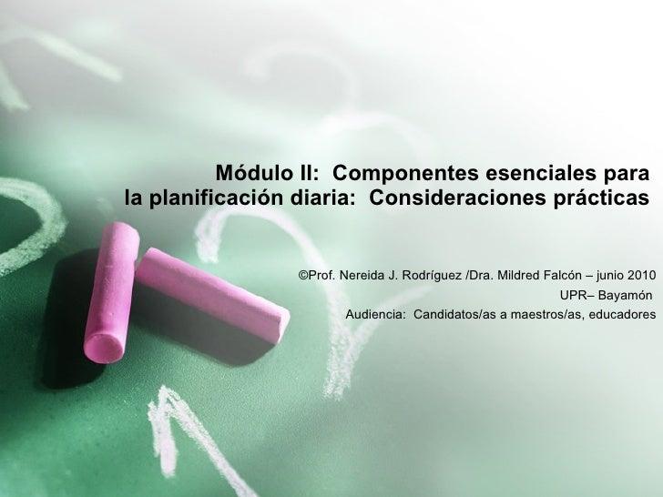 Módulo II:  Componentes esenciales para  la planificación diaria:  Consideraciones prácticas  ©Prof. Nereida J. Rodríguez ...
