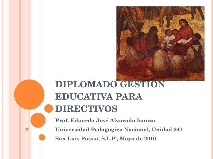 DIPLOMADO GESTIÓN EDUCATIVA PARA DIRECTIVOS Prof. Eduardo José Alvarado Isunza Universidad Pedagógica Nacional, Unidad 241...