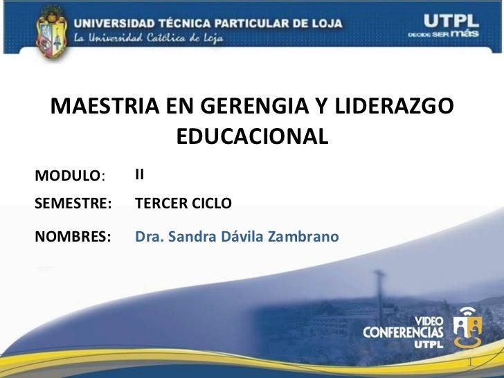 MAESTRIA EN GERENGIA Y LIDERAZGO EDUCACIONAL MODULO : NOMBRES: II Dra. Sandra Dávila Zambrano SEMESTRE: TERCER CICLO