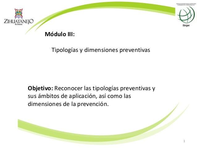 1 Módulo III: Tipologías y dimensiones preventivas Objetivo: Reconocer las tipologías preventivas y sus ámbitos de aplicac...