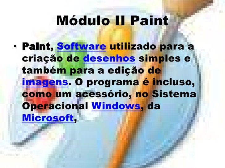 Módulo II Paint• Paint, Software utilizado para a  criação de desenhos simples e  também para a edição de  imagens. O prog...