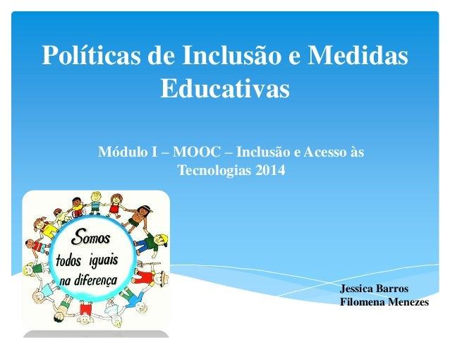 Políticas de Inclusão e Medidas Educativas Módulo I – MOOC – Inclusão e Acesso às Tecnologias 2014 Jessica Barros Filomena...