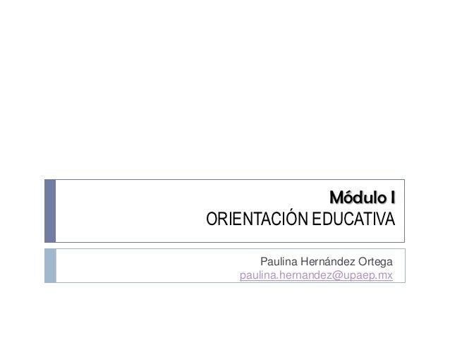 Módulo IORIENTACIÓN EDUCATIVA      Paulina Hernández Ortega   paulina.hernandez@upaep.mx