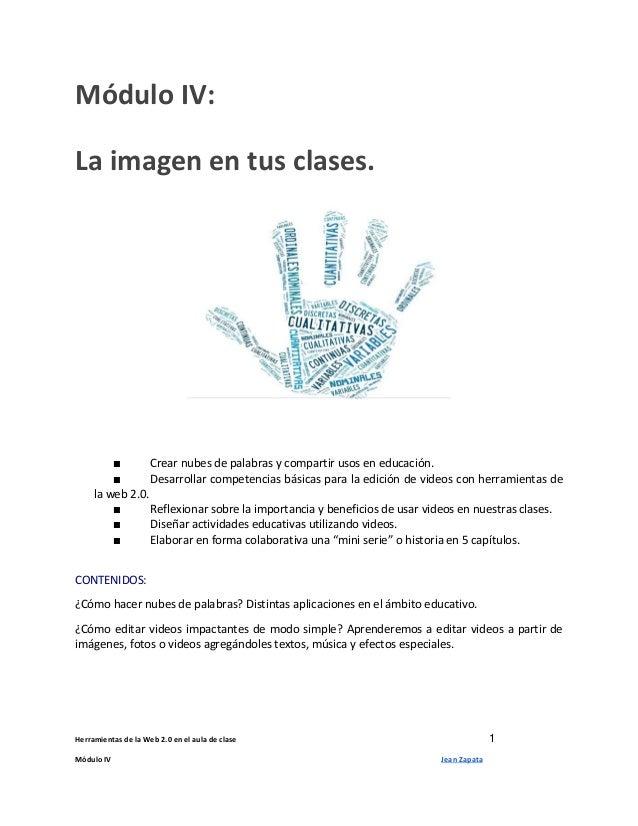 Herramientas de la Web 2.0 en el aula de clase 1 Módulo IV Jean Zapata Módulo IV: La imagen en tus clases. ■ Crear nubes d...