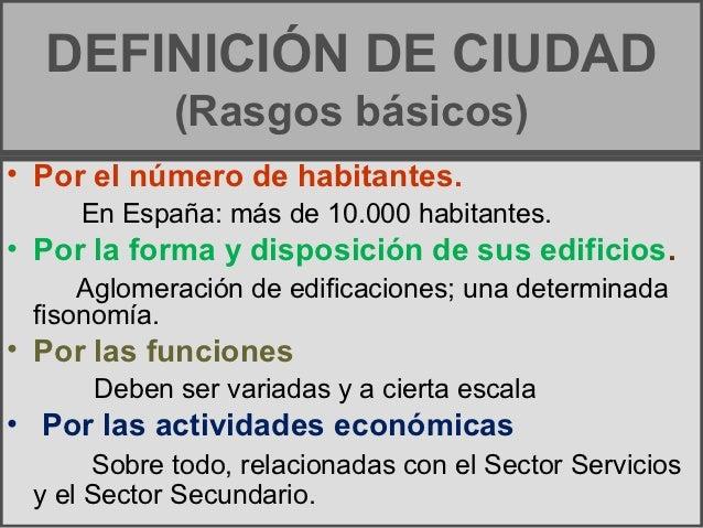 DEFINICIÓN DE CIUDAD            (Rasgos básicos)• Por el número de habitantes.     En España: más de 10.000 habitantes.• P...