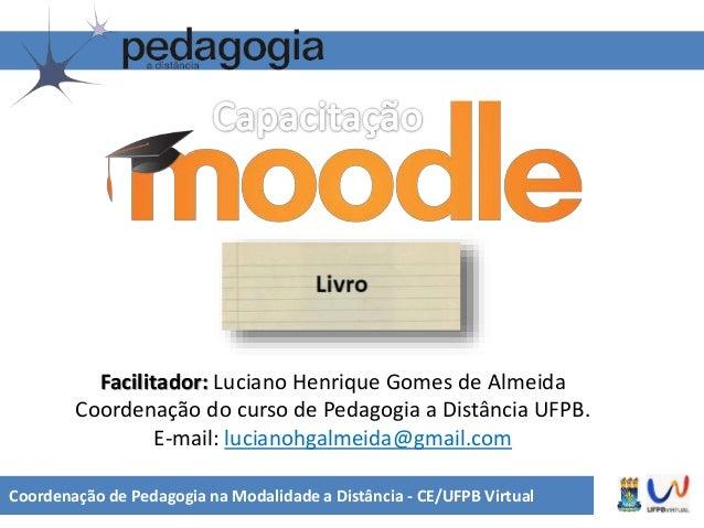 Coordenação de Pedagogia na Modalidade a Distância - CE/UFPB Virtual Facilitador: Luciano Henrique Gomes de Almeida Coorde...