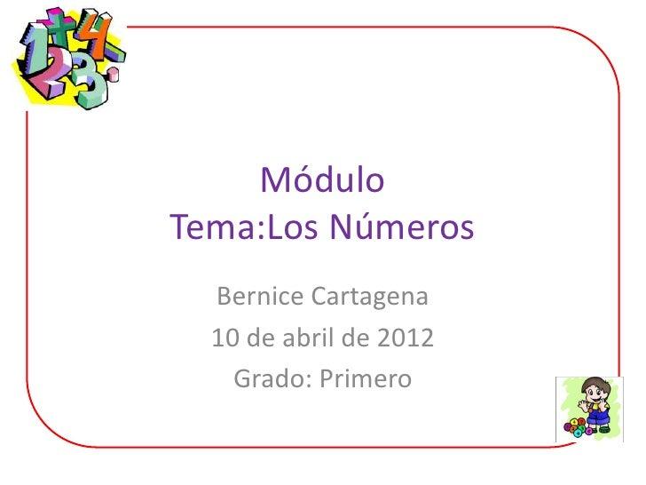 MóduloTema:Los Números  Bernice Cartagena  10 de abril de 2012    Grado: Primero