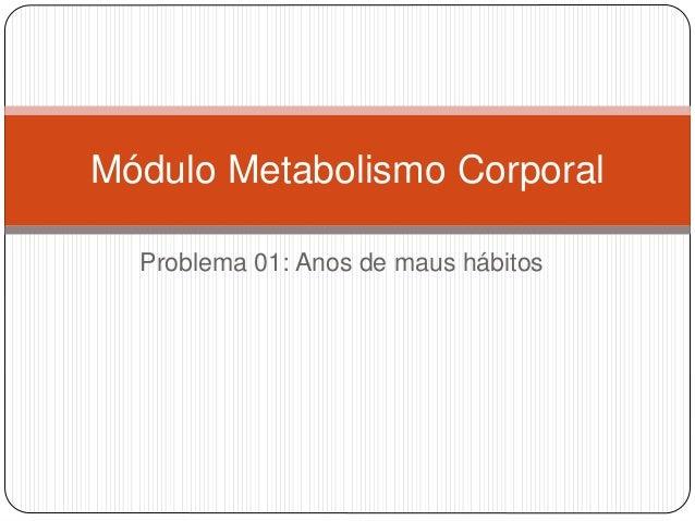 Problema 01: Anos de maus hábitos Módulo Metabolismo Corporal
