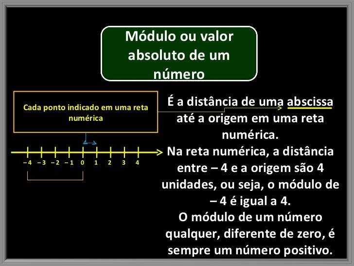 É a distância de uma abscissa até a origem em uma reta numérica. Na reta numérica, a distância entre – 4 e a origem são 4 ...