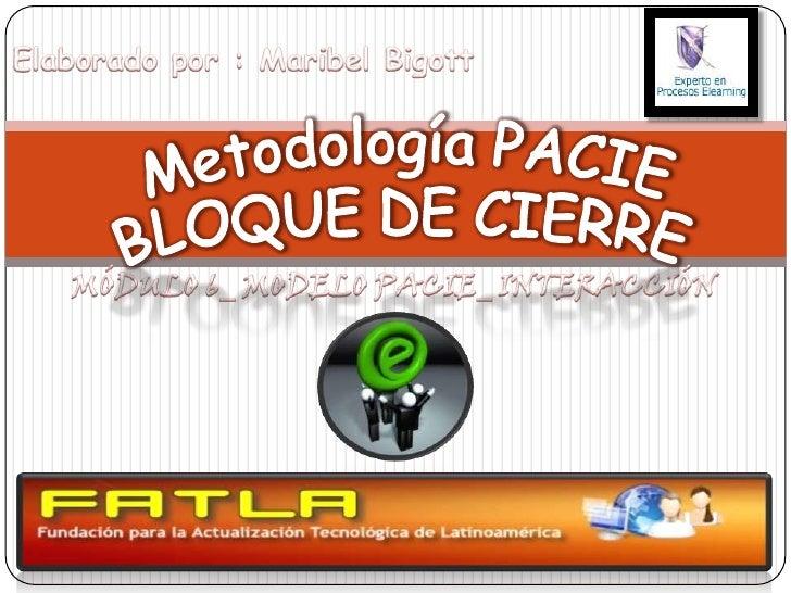 Elaborado por : Maribel Bigott<br />Metodología PACIE<br />BLOQUE DE CIERRE<br />MÓDULO 6_ MODELO PACIE_ INTERACCIÓN<br />