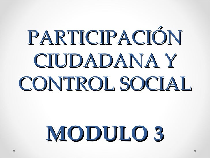 PARTICIPACIÓN  CIUDADANA YCONTROL SOCIAL  MODULO 3