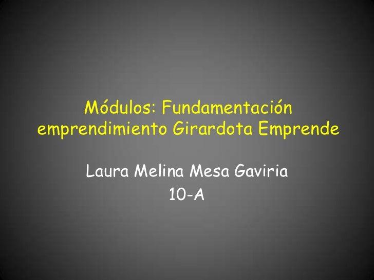 Módulos: Fundamentaciónemprendimiento Girardota Emprende     Laura Melina Mesa Gaviria               10-A