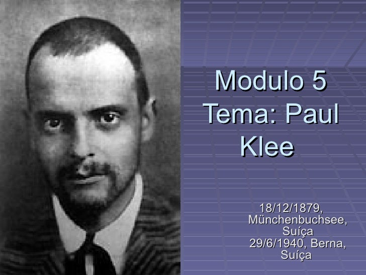 Modulo 5 Tema: Paul   Klee      18/12/1879,    Münchenbuchsee,          Suíça    29/6/1940, Berna,          Suíça