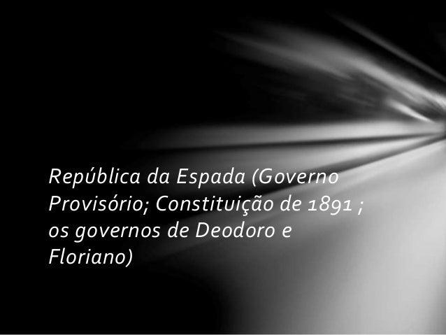 República da Espada (Governo  Provisório; Constituição de 1891 ;  os governos de Deodoro e  Floriano)