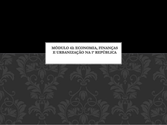 MÓDULO 42: ECONOMIA, FINANÇAS  E URBANIZAÇÃO NA 1ª REPÚBLICA