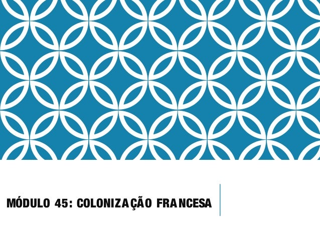 MÓDULO 45: COLONIZAÇÃO FRANCESA