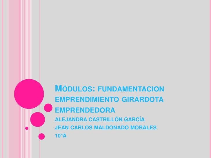 Módulos: fundamentacion emprendimiento girardota emprendedora<br />ALEJANDRA CASTRILLÓN GARCÍA<br />JEAN CARLOS MALDONADO ...