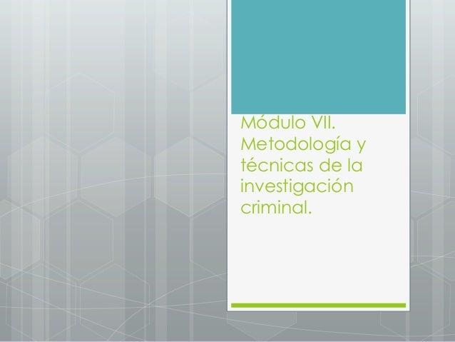 Módulo VII. Metodología y técnicas de la investigación criminal.