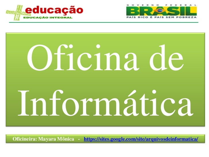 Oficina de  InformáticaOficineira: Mayara Mônica - https://sites.google.com/site/arquivosdeinformatica/