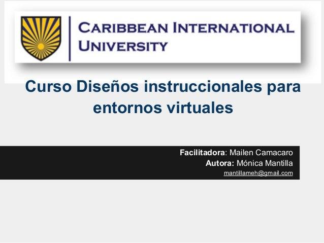 Curso Diseños instruccionales para entornos virtuales Facilitadora: Mailen Camacaro Autora: Mónica Mantilla mantillameh@gm...