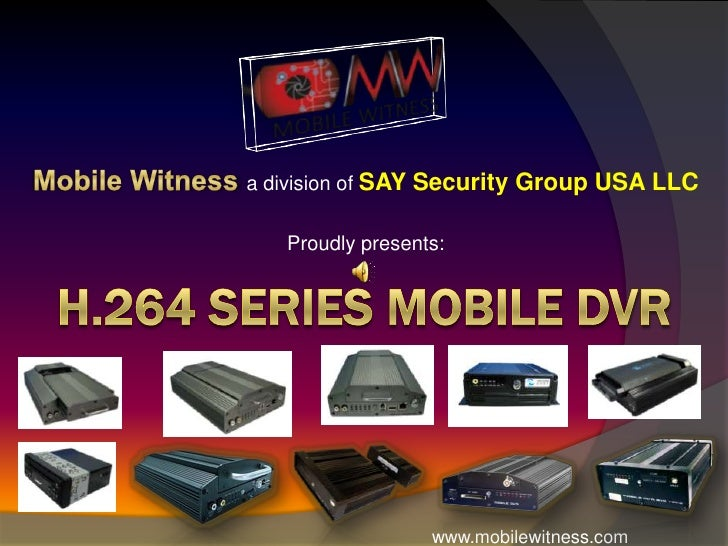 Mobile Witness a division of SAY Security Group USA LLC <br />Proudly presents:<br />H.264 Series Mobile DVR<br />