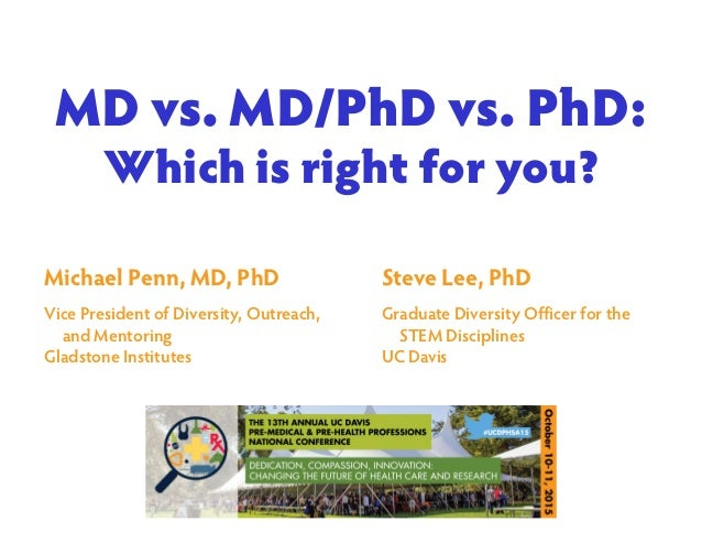MD vs. MD/PhD vs. PhD: Which is right for you? Steve Lee, PhD Graduate Diversity Officer for the STEM Disciplines UC Davis...