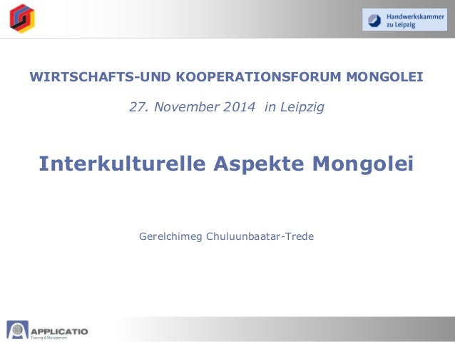 WIRTSCHAFTS-UND KOOPERATIONSFORUM MONGOLEI 27. November 2014 in Leipzig Interkulturelle Aspekte Mongolei Gerelchimeg Chulu...