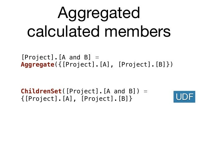 Aggregated calculated members [Project].[A and B] = Aggregate({[Project].[A], [Project].[B]}) UDF ChildrenSet([Project].[A...