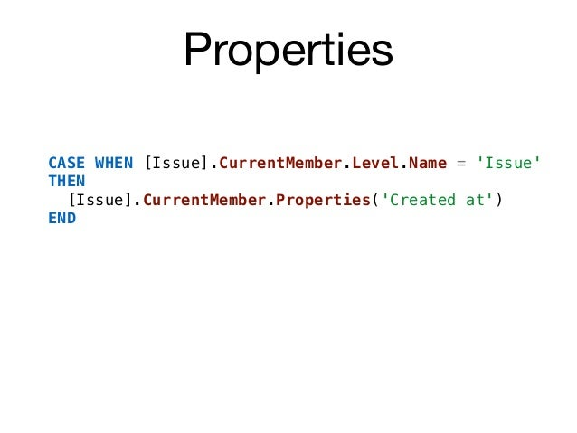 Properties CASE WHEN [Issue].CurrentMember.Level.Name = 'Issue' THEN [Issue].CurrentMember.Properties('Created at') END