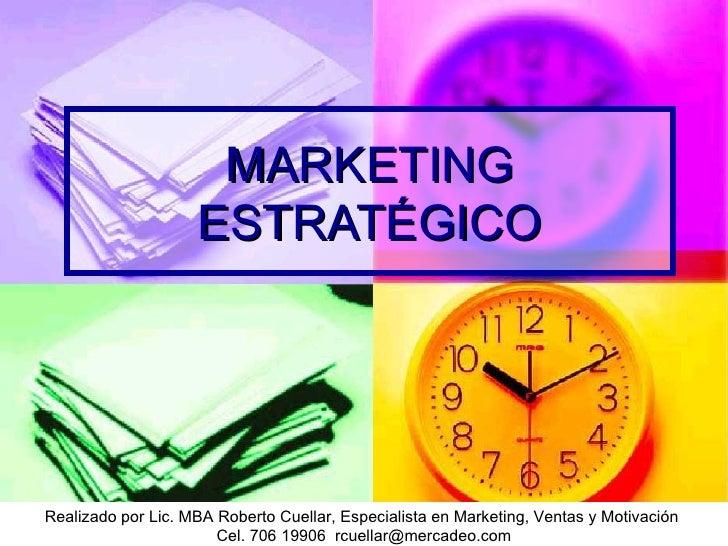 MARKETING ESTRATÉGICO Realizado por Lic. MBA Roberto Cuellar, Especialista en Marketing, Ventas y Motivación Cel. 706 1990...