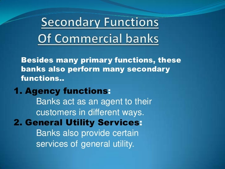 secondary functions of the commercial banks (i) collection and payment of various items: banks collect cheques, rent, interest  etc on behalf of their customers and also make payment of taxes, insurance.