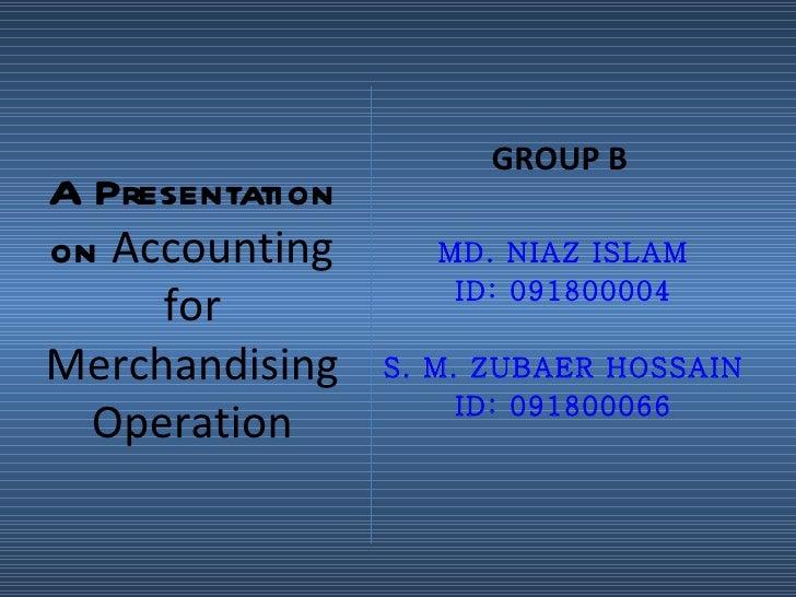 GROUP BA Presentationon Accounting       MD. NIAZ ISLAM     for             ID: 091800004Merchandising    S. M. ZUBAER HOS...
