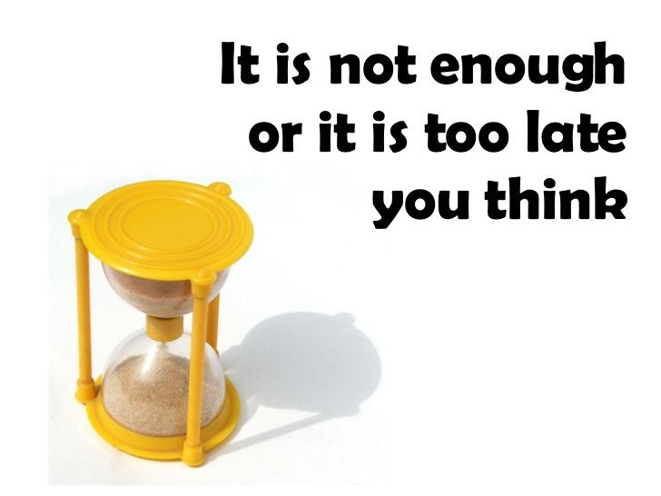 It is not enough or it is too late you think