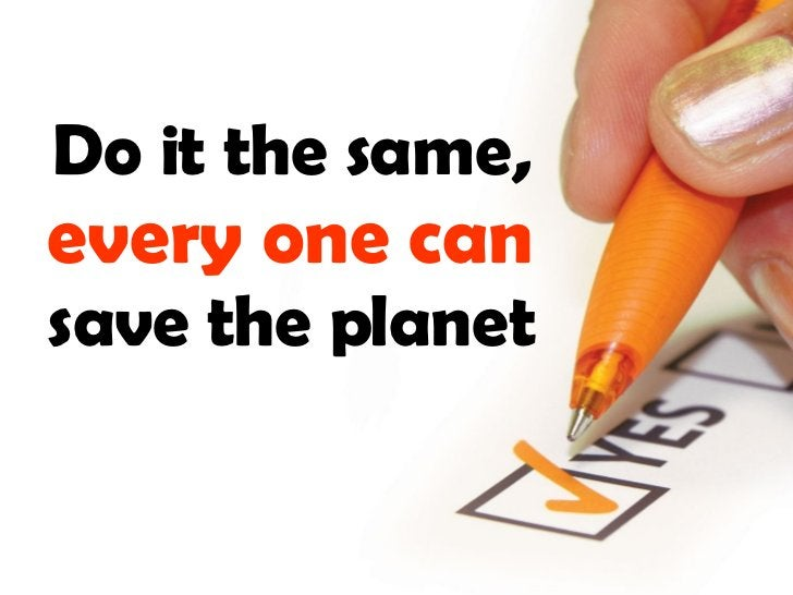 Do it the same,  every one   can  save the planet