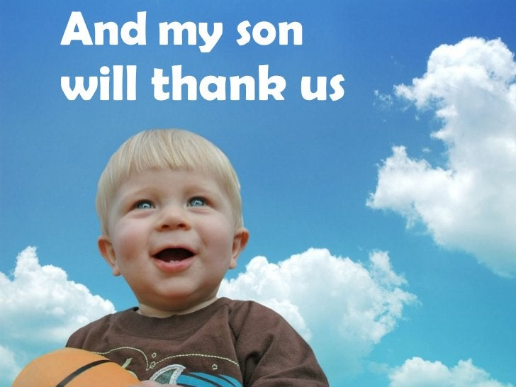 And my son  will thank us