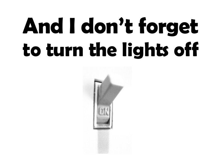 And I don't forget  to turn the lights off