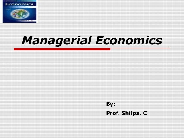 Managerial Economics            By:            Prof. Shilpa. C