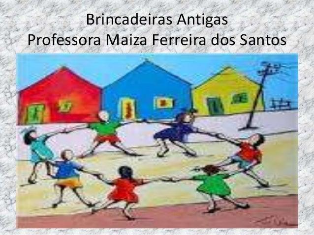 Brincadeiras Antigas  Professora Maiza Ferreira dos Santos