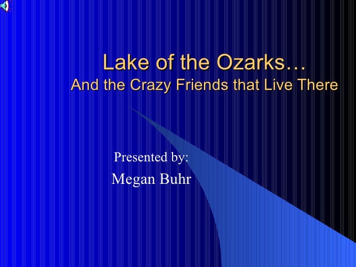 Lake of the Ozarks… And the Crazy Friends that Live There Presented by: Megan Buhr