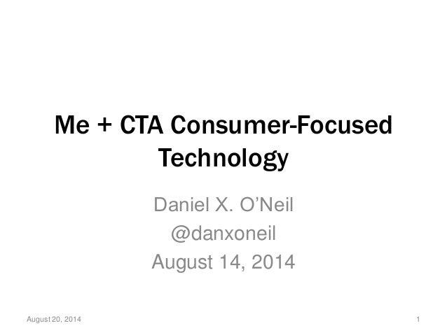 Me + CTA Consumer-Focused Technology Daniel X. O'Neil @danxoneil August 14, 2014 August 20, 2014 1