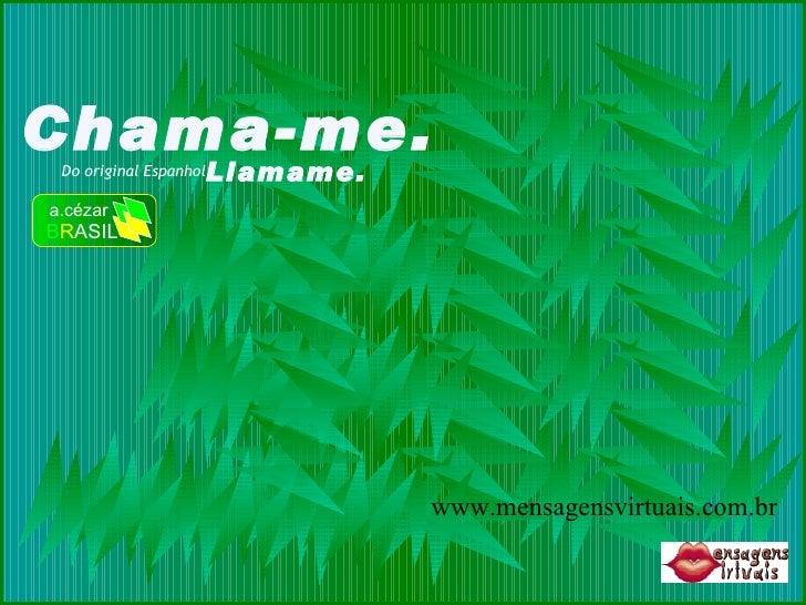 Chama-me. Do original Espanhol Llamame. a.cézar B R ASIL www.mensagensvirtuais.com.br