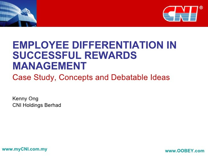 EMPLOYEE DIFFERENTIATION IN SUCCESSFUL REWARDS MANAGEMENT Case Study, Concepts and Debatable Ideas Kenny Ong CNI Holdings ...