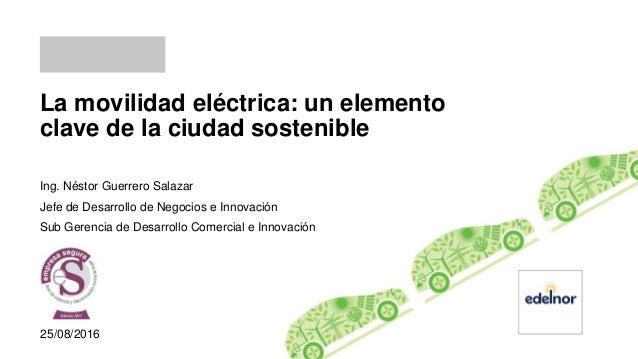 La movilidad eléctrica: un elemento clave de la ciudad sostenible Ing. Néstor Guerrero Salazar Jefe de Desarrollo de Negoc...