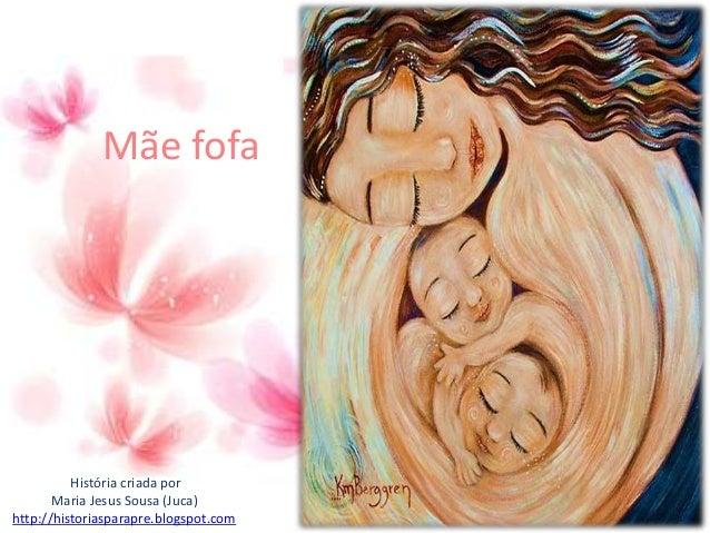 Mãe fofa História criada por Maria Jesus Sousa (Juca) http://historiasparapre.blogspot.com
