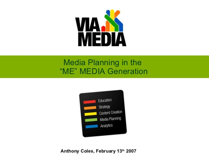 """Media Planning in the  """"ME"""" MEDIA Generation Anthony Coles, February 13 th  2007"""