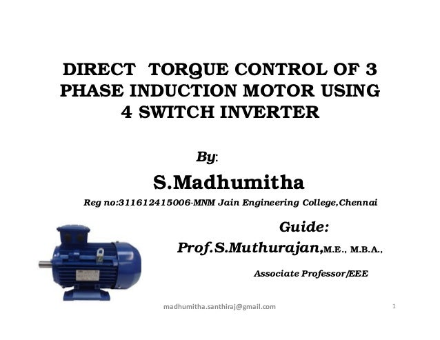DIRECT TORQUE CONTROL OF 3 PHASE INDUCTION MOTOR USING 4 SWITCH INVERTER By: S.Madhumitha Reg no:311612415006-MNM Jain Eng...
